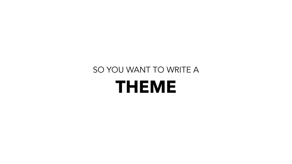 SO YOU WANT TO WRITE A THEME
