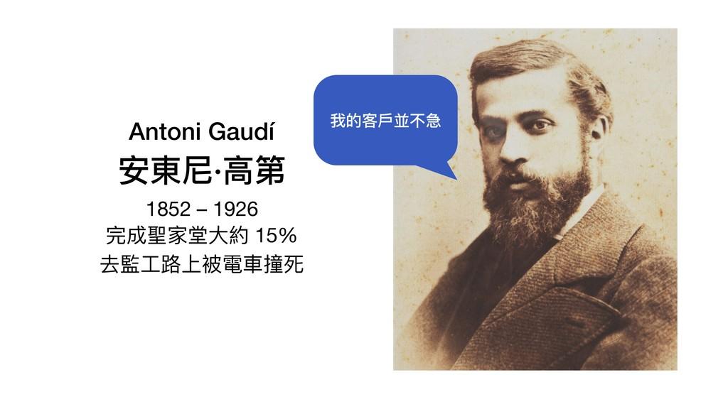 Antoni Gaudí 安東尼·⾼第 1852 – 1926  完成聖家堂⼤約 15%  ...