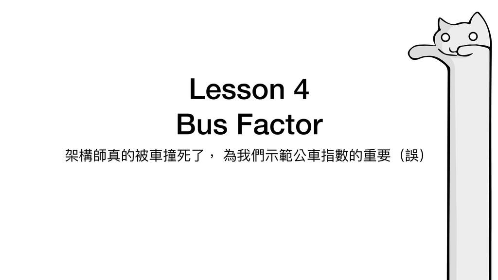 Lesson 4 Bus Factor 架構師真的被⾞撞死了, 為我們⽰範公⾞指數的重要(誤)