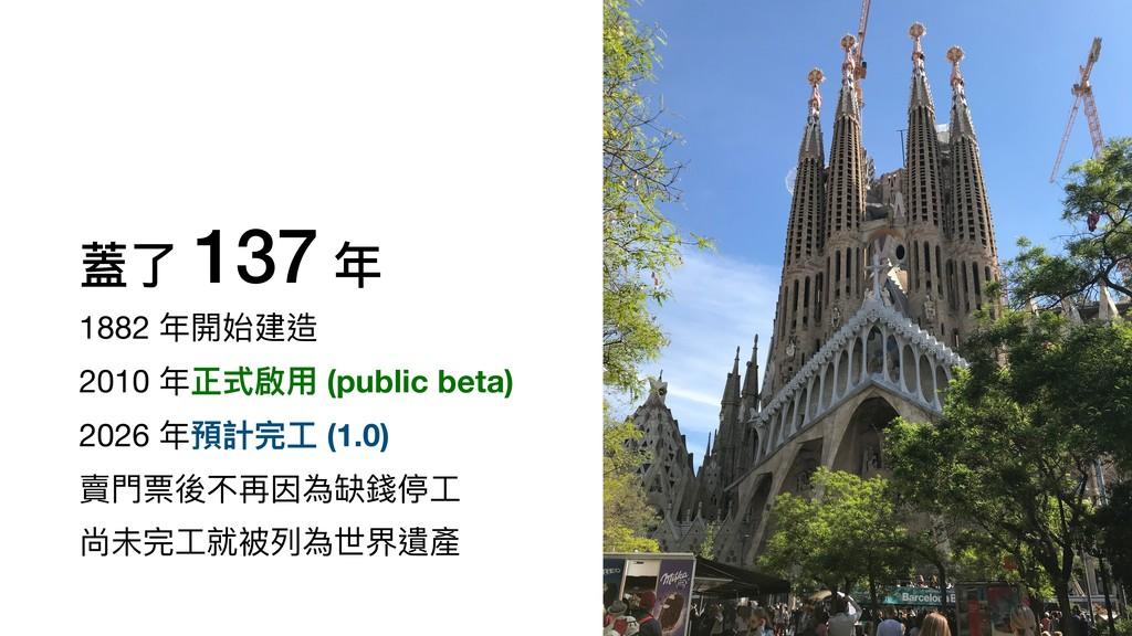 蓋了 137 年 1882 年開始建造  2010 年正式啟⽤ (public beta)  ...