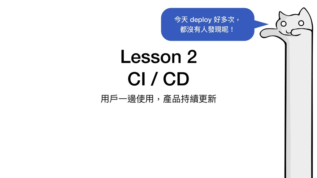 Lesson 2 CI / CD ⽤⼾⼀邊使⽤,產品持續更新 今天 deploy 好多次, 都...