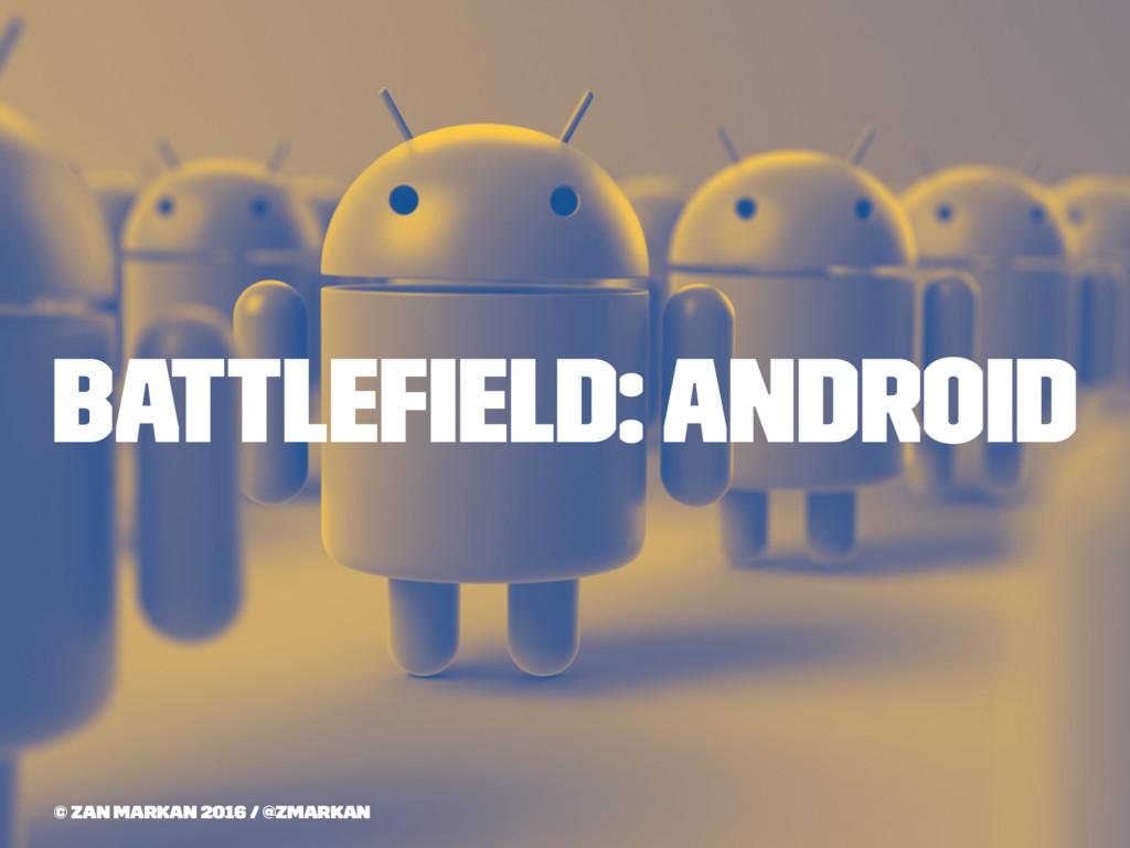 Battlefield: Android © Zan Markan 2016 / @zmarkan