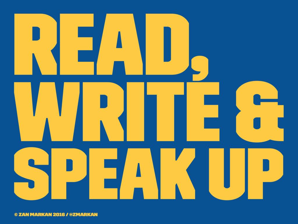Read, Write & Speak up © Zan Markan 2016 / @zma...