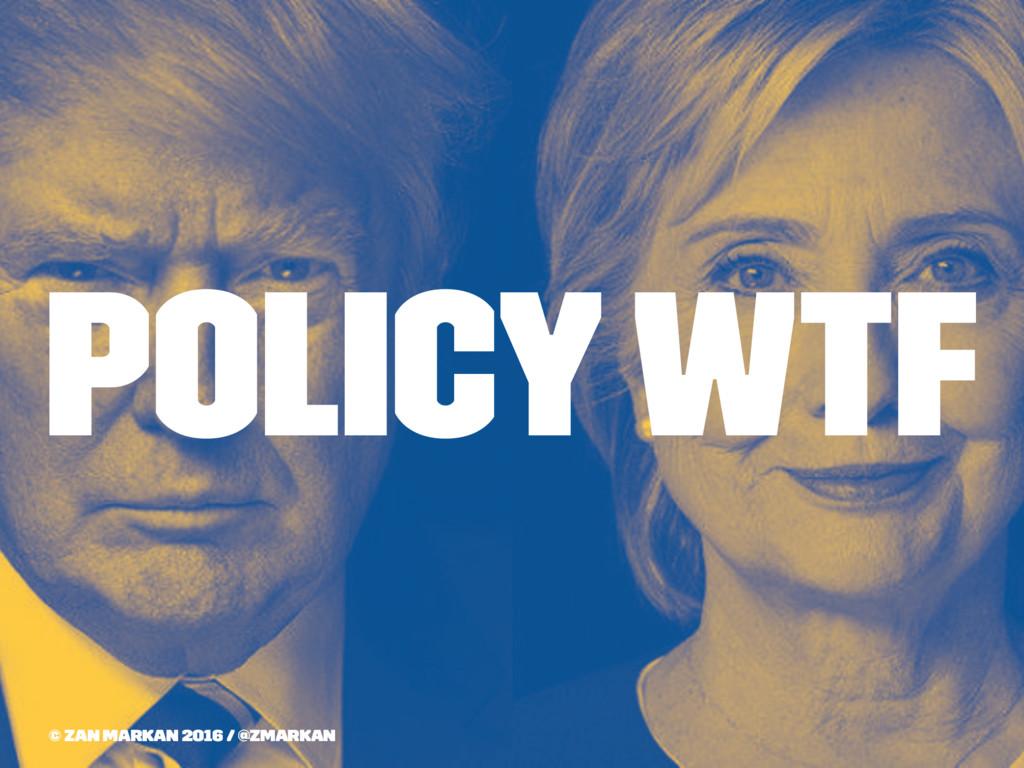 Policy WTF © Zan Markan 2016 / @zmarkan