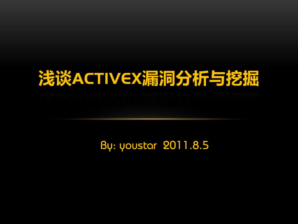 By: youstar 2011.8.5 浅谈ACTIVEX漏洞分析与挖掘