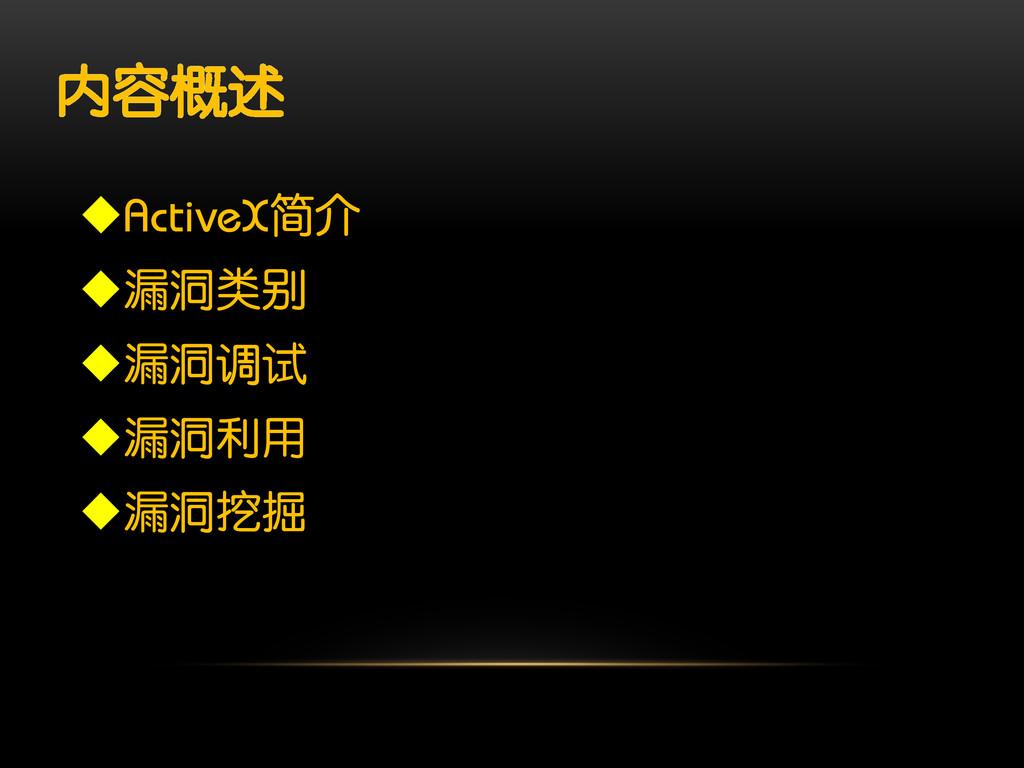 内容概述 ActiveX简介 漏洞类别 漏洞调试 漏洞利用 漏洞挖掘