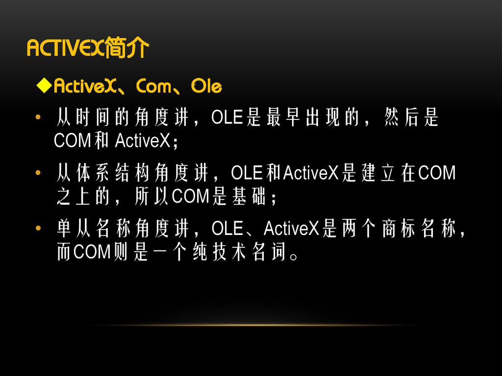 ACTIVEX简介 ActiveX、Com、Ole • 从时间的角度讲,OLE是最早出现的,...