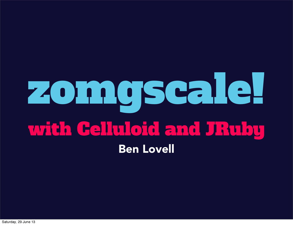 zomgscale! with Celluloid and JRuby Ben Lovell ...