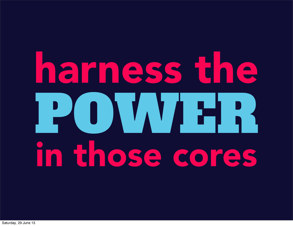 harness the POWER in those cores Saturday, 29 J...
