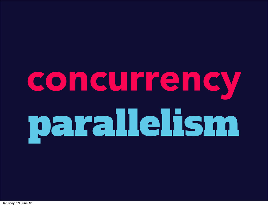 concurrency parallelism Saturday, 29 June 13