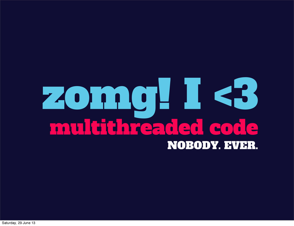 zomg! I <3 multithreaded code NOBODY. EVER. Sat...