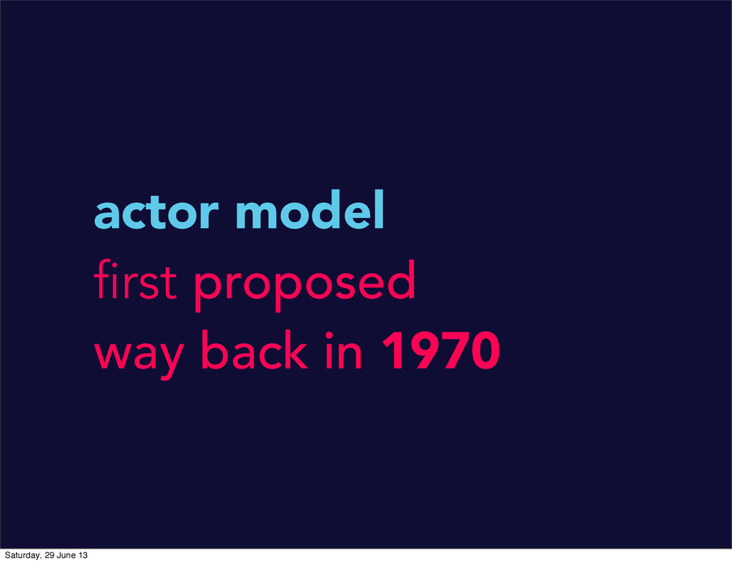 actor model first proposed way back in 1970 Sat...