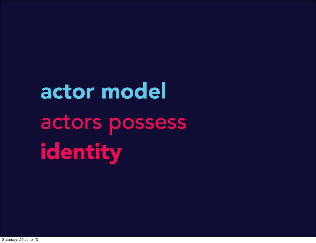 actor model actors possess identity Saturday, 2...