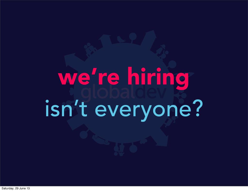 we're hiring isn't everyone? Saturday, 29 June ...