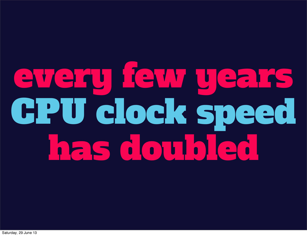 every few years CPU clock speed has doubled Sat...