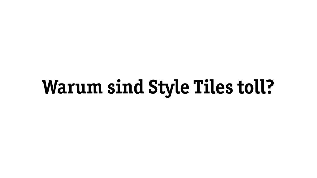 Warum sind Style Tiles toll?