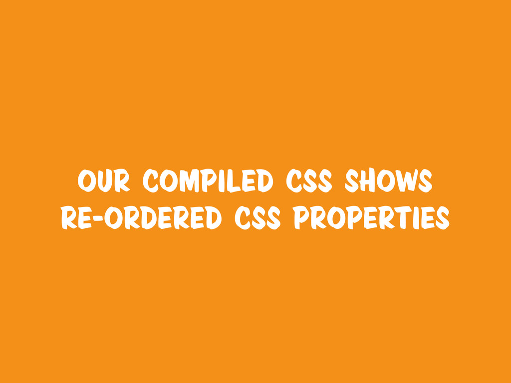 our compiled CSS shows re-ordered CSS properties