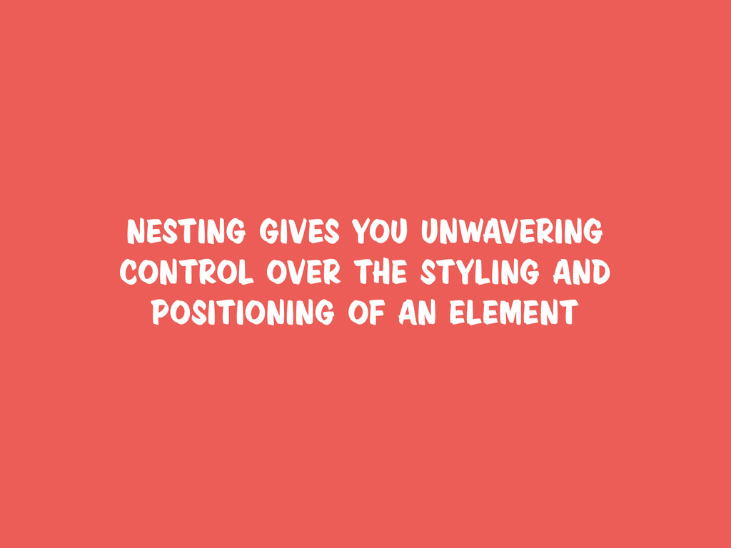 nesting gives you unwavering control over the s...