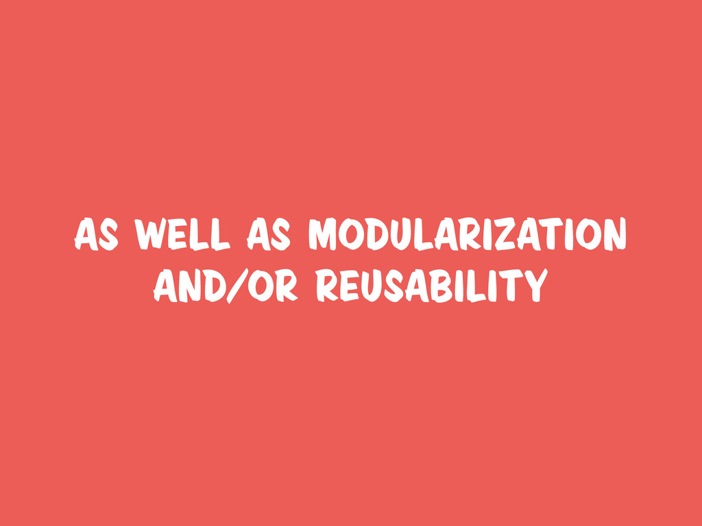 as well as modularization and/or reusability