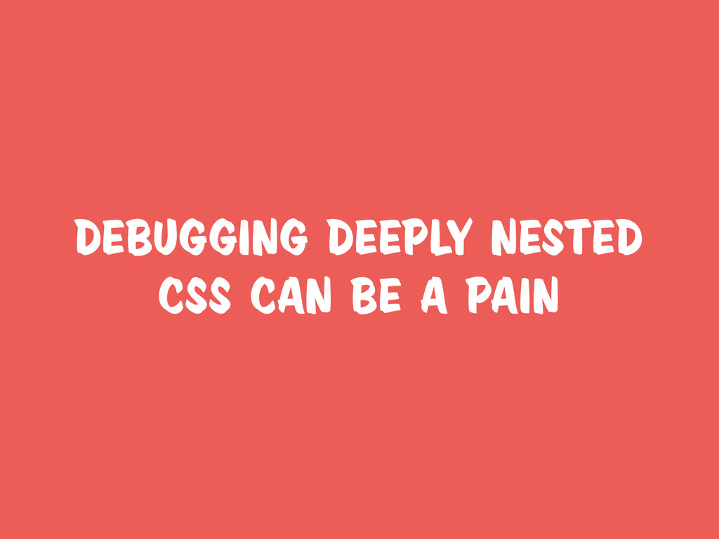 debugging deeply nested css can be a pain