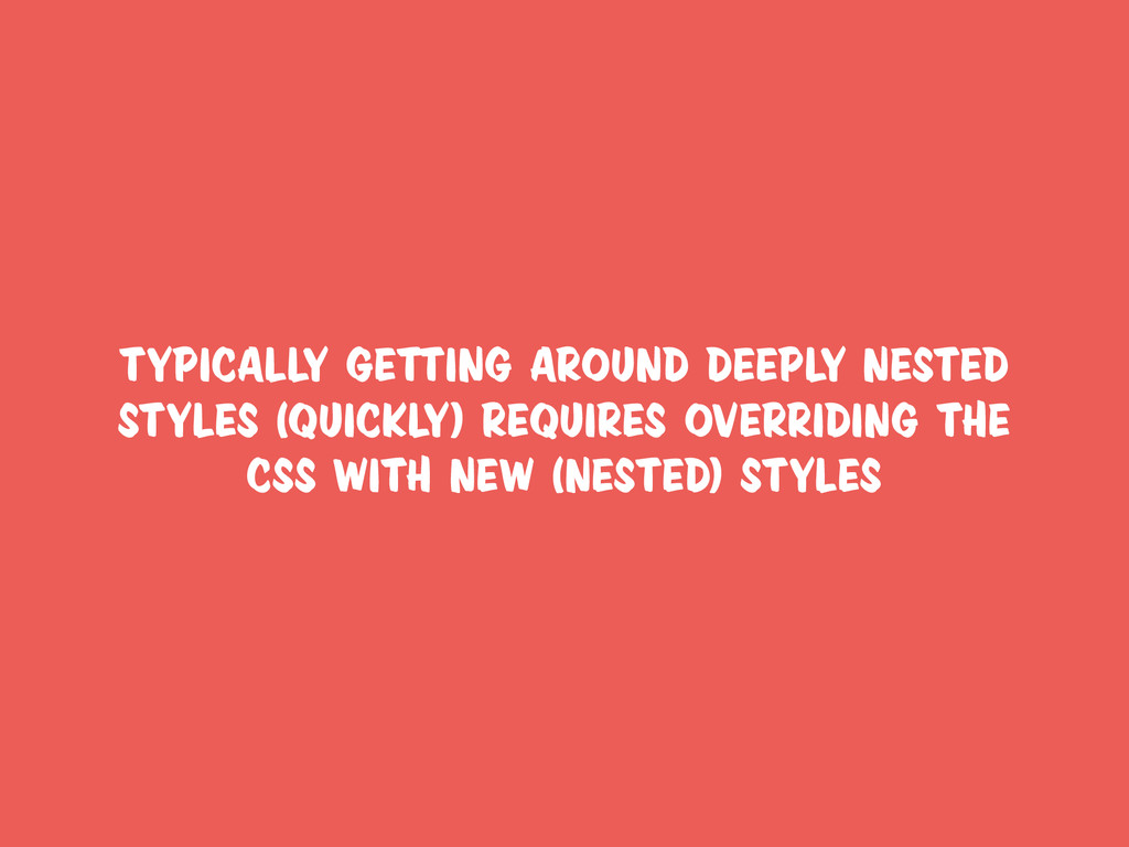 typically getting around deeply nested styles (...
