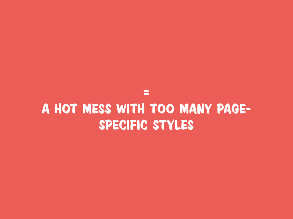 = a hot mess with too many page- specific styles