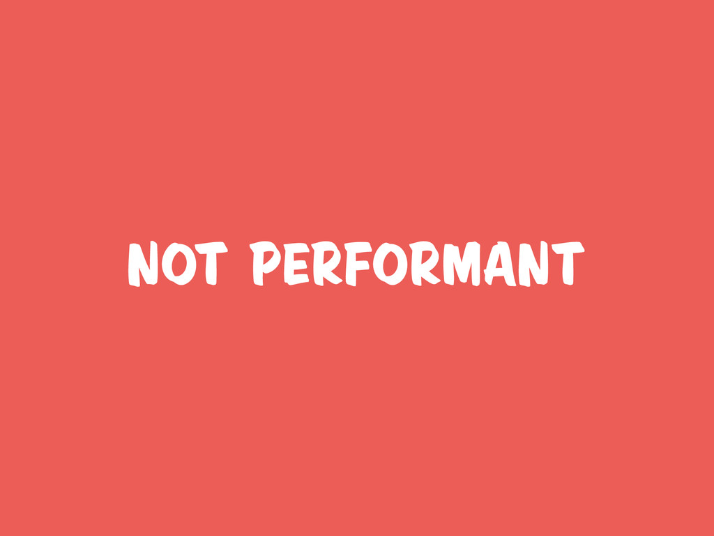 not performant