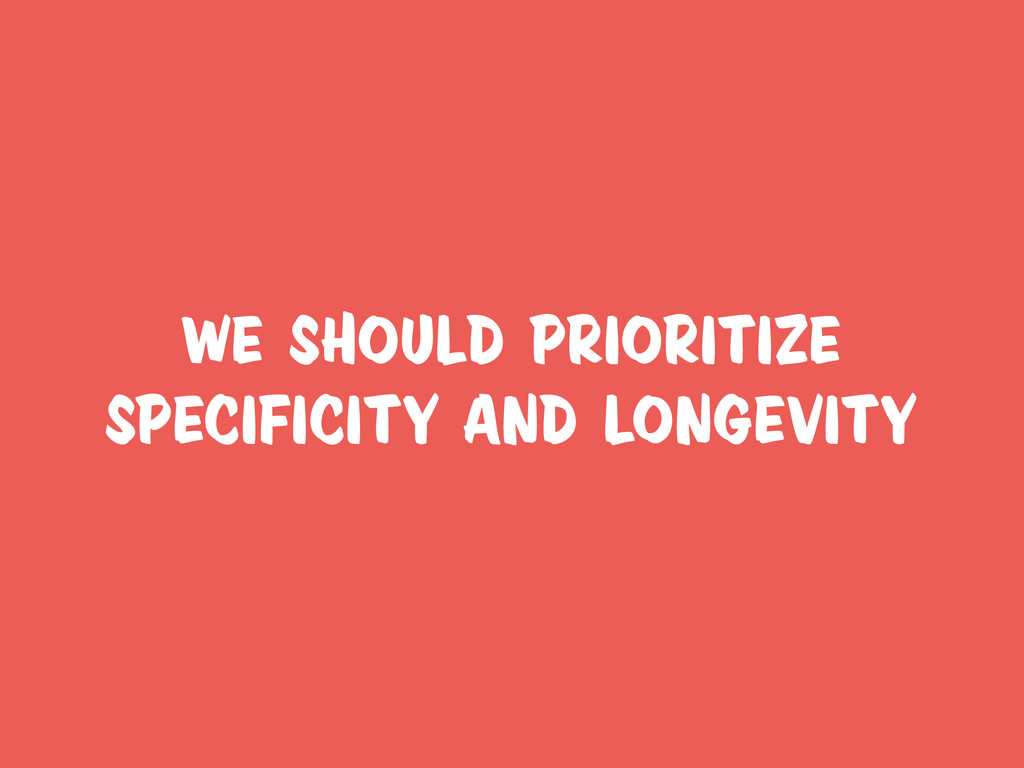 we should prioritize specificity and longevity
