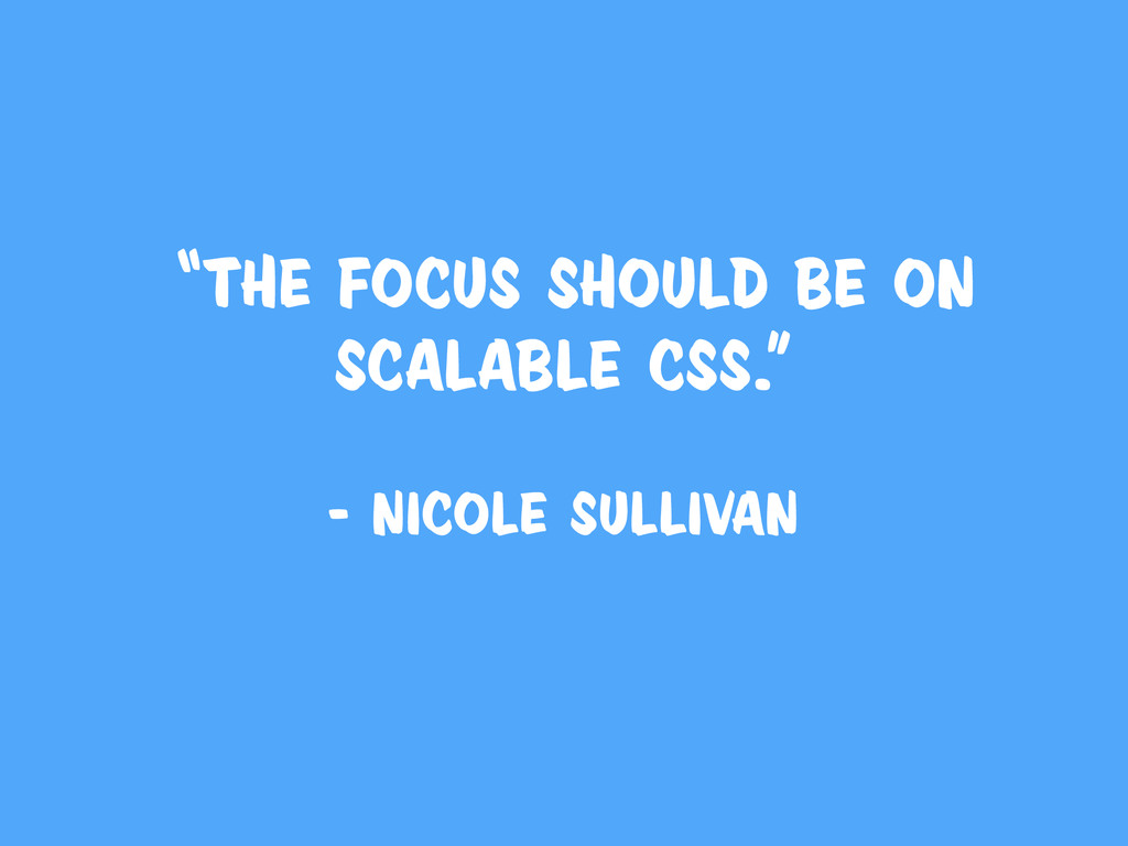 """""""The focus should be on scalable CSS."""" - Nicole..."""