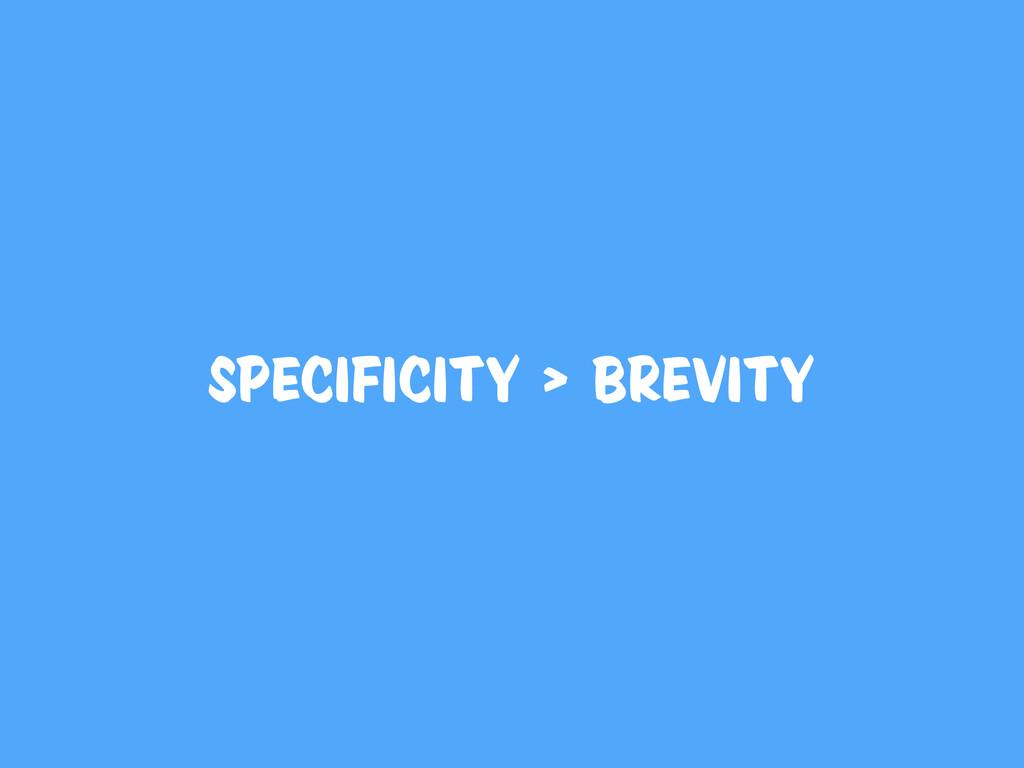 Specificity > Brevity