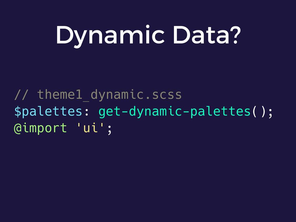 Dynamic Data? // theme1_dynamic.scss $palettes:...