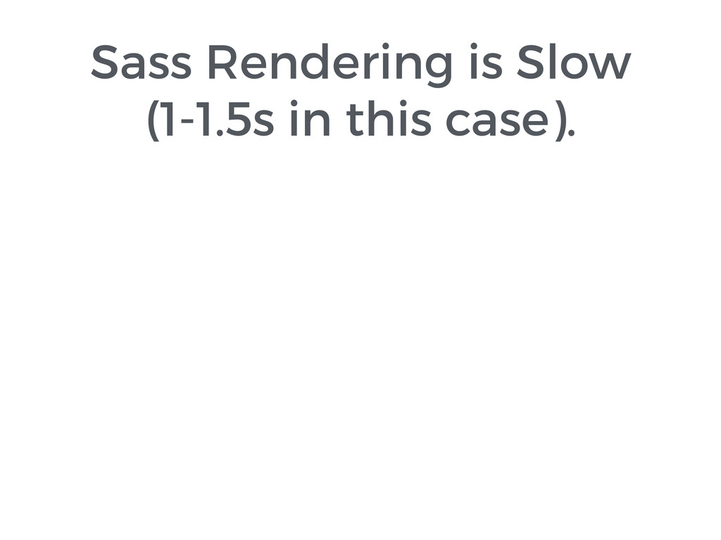 Sass Rendering is Slow (1-1.5s in this case).