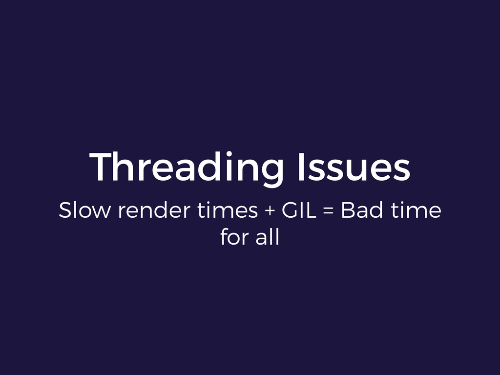 Threading Issues Slow render times + GIL = Bad ...
