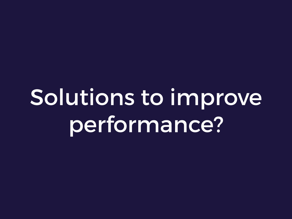 Solutions to improve performance?