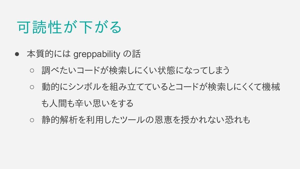 可読性が下がる ● 本質的には greppability の話 ○ 調べたいコードが検索しにく...