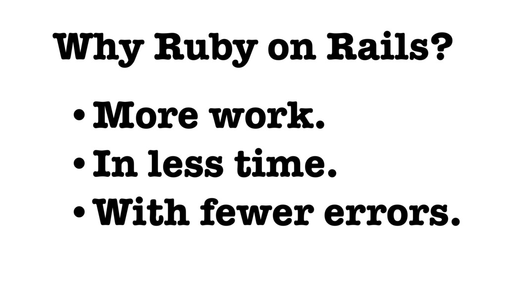 Why Ruby on Rails? •More work. •In less time. •...