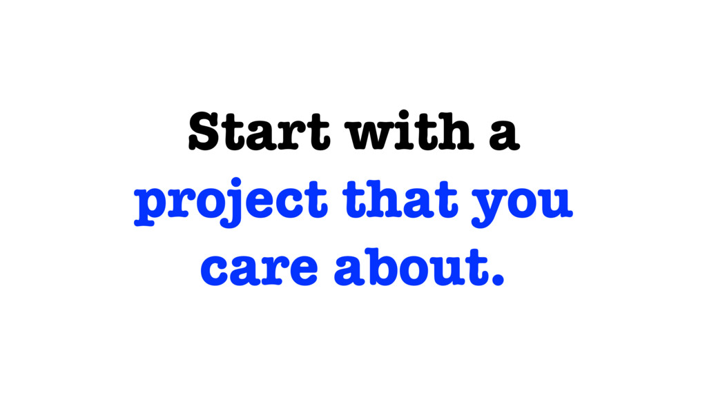 Start with a project that you care about.