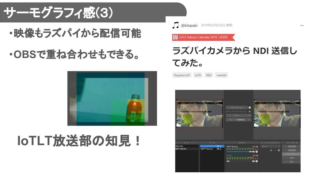 サーモグラフィ感(3) ・映像もラズパイから配信可能 ・OBSで重ね合わせもできる。  IoT...