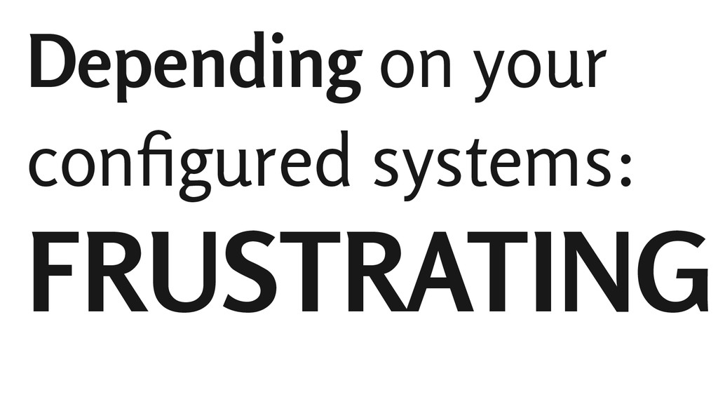 Depending on your configured systems: FRUSTRATI...