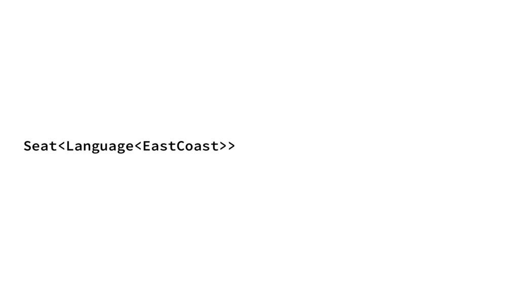 Seat<Language<EastCoast>>