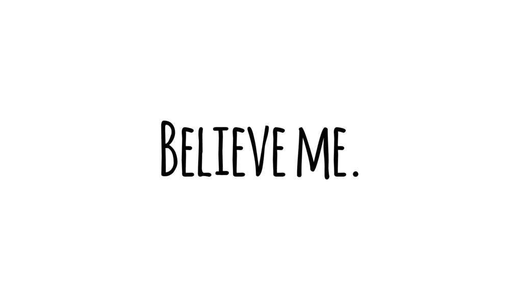 Believe me.
