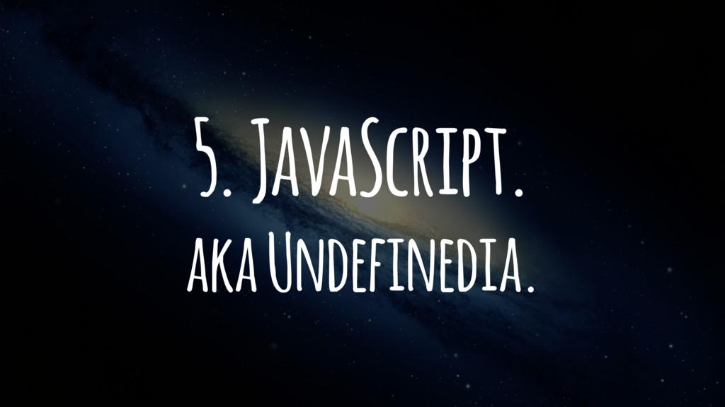 5. JavaScript. aka Undefinedia.