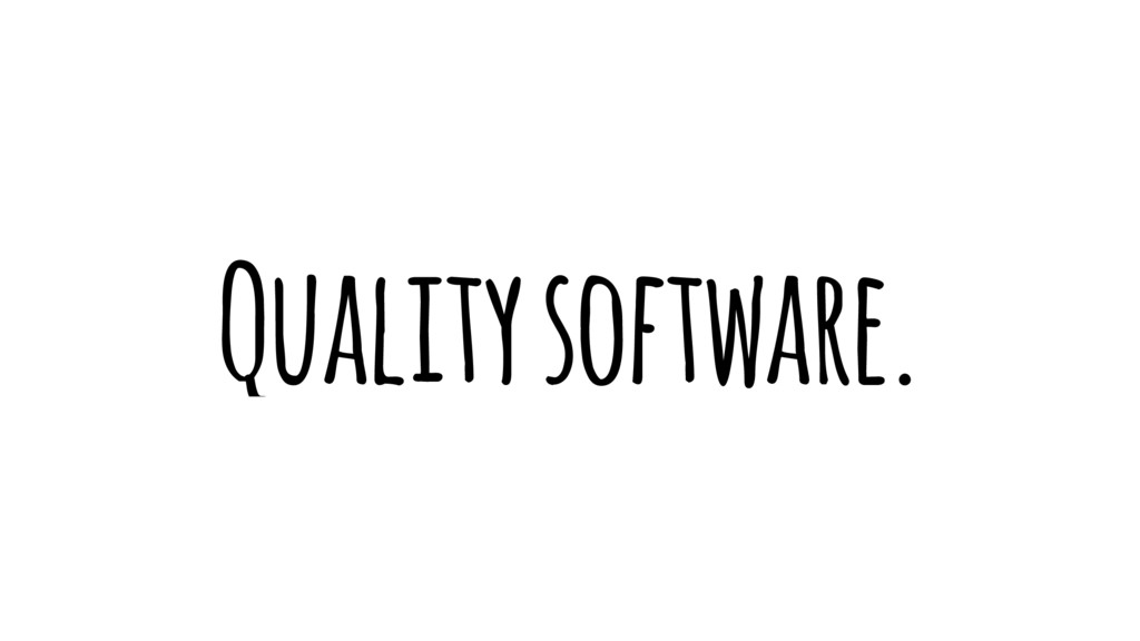 Quality software.