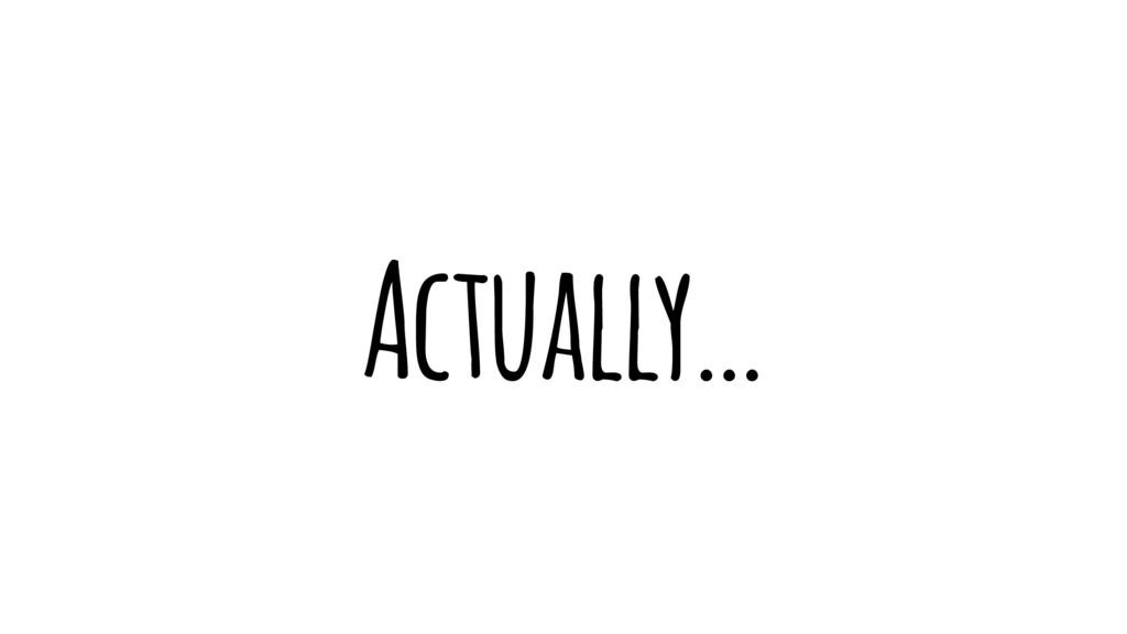 Actually…