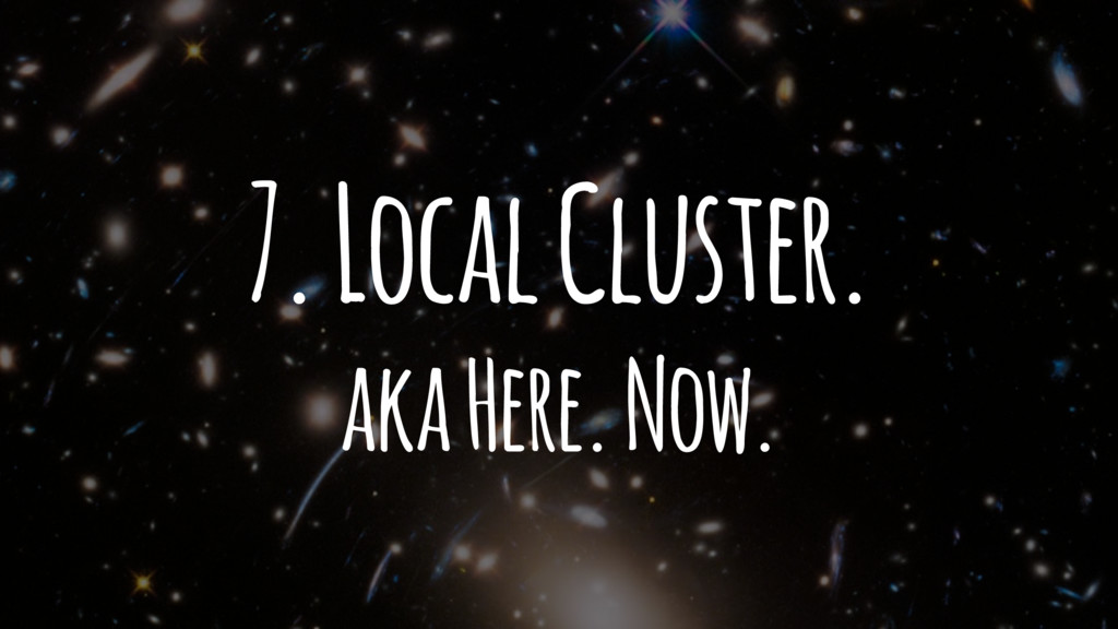 7. Local Cluster. aka Here. Now.