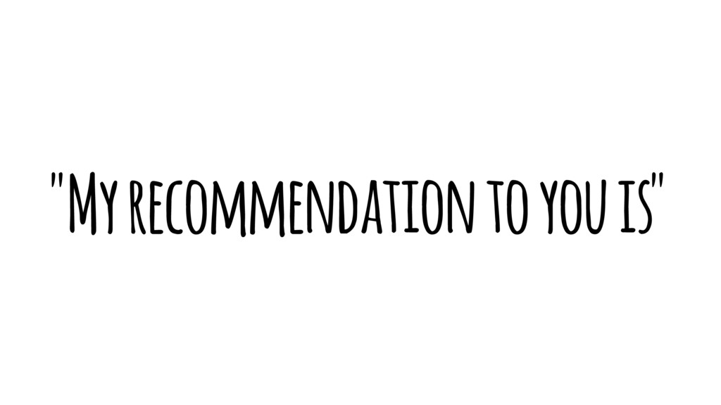 """My recommendation to you is"""