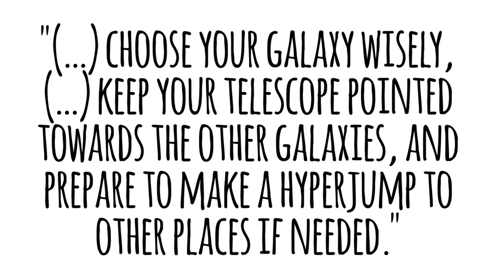 """(…) choose your galaxy wisely, (…) keep your t..."