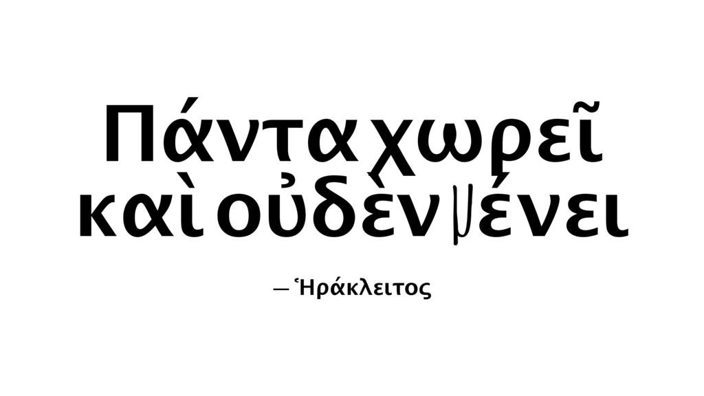 Πάντα χωρεῖ καὶ οὐδὲν µένει — Ἡράκλειτος