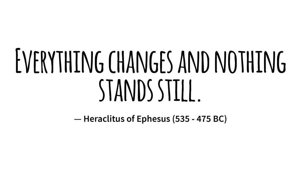Everything changes and nothing stands still. — ...