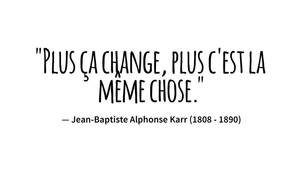 """""""Plus ça change, plus c'est la même chose."""" — J..."""